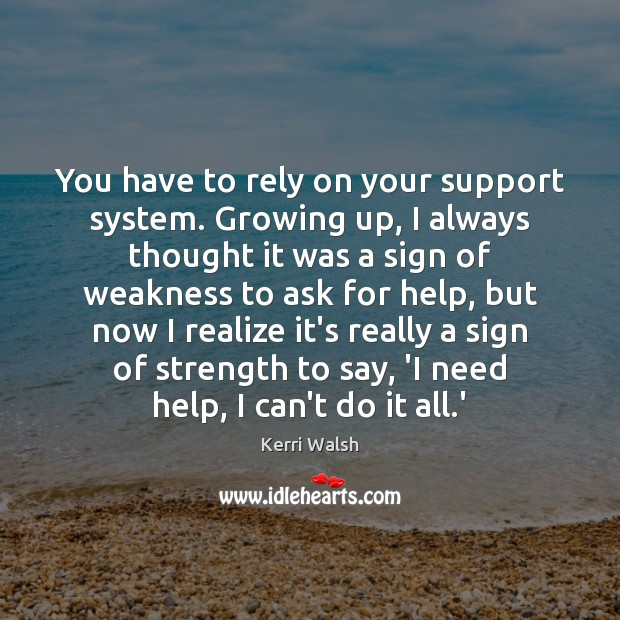 You have to rely on your support system. Growing up, I always Kerri Walsh Picture Quote