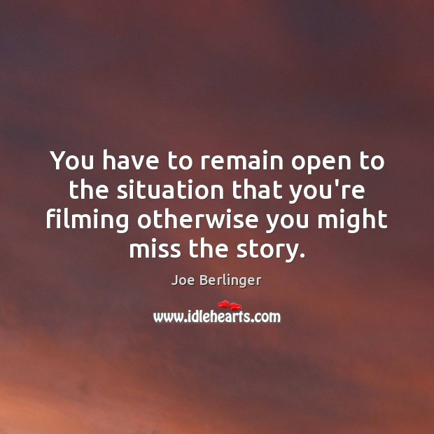 You have to remain open to the situation that you're filming otherwise Image