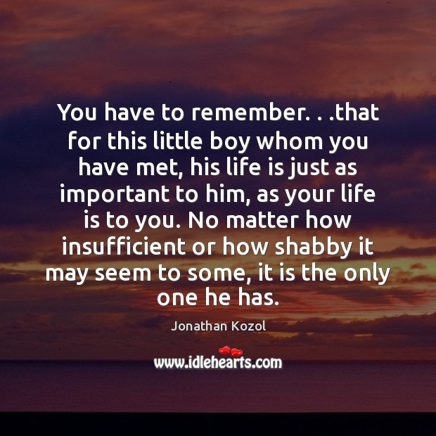 You have to remember. . .that for this little boy whom you have Jonathan Kozol Picture Quote