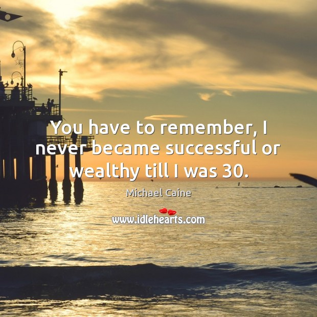 You have to remember, I never became successful or wealthy till I was 30. Image