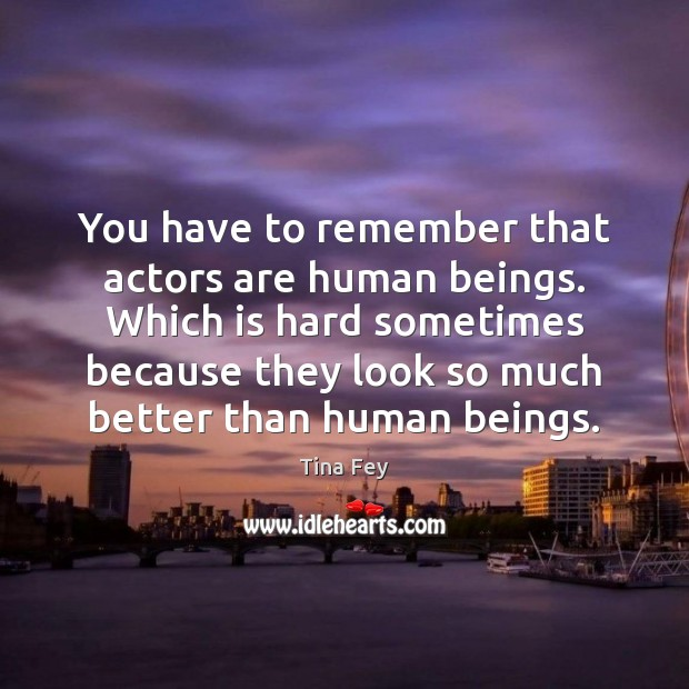 You have to remember that actors are human beings. Which is hard Tina Fey Picture Quote