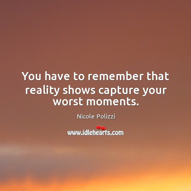 You have to remember that reality shows capture your worst moments. Nicole Polizzi Picture Quote