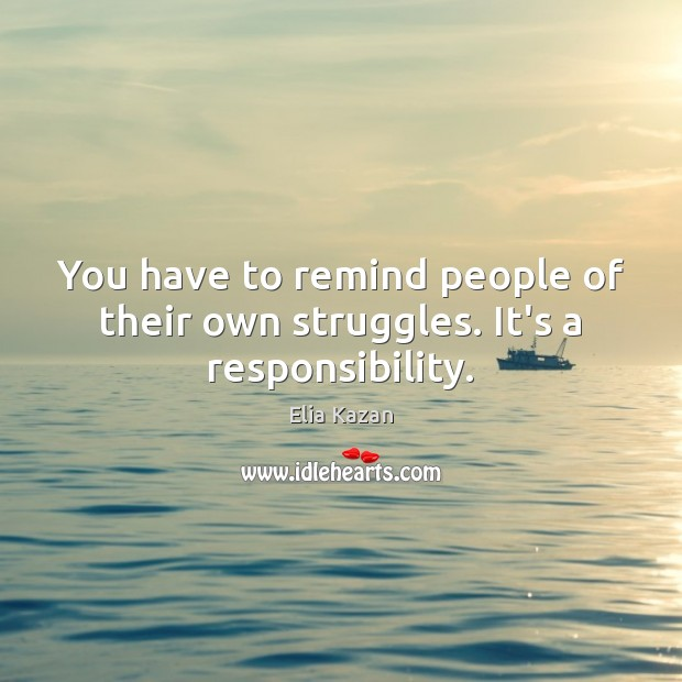 You have to remind people of their own struggles. It's a responsibility. Elia Kazan Picture Quote