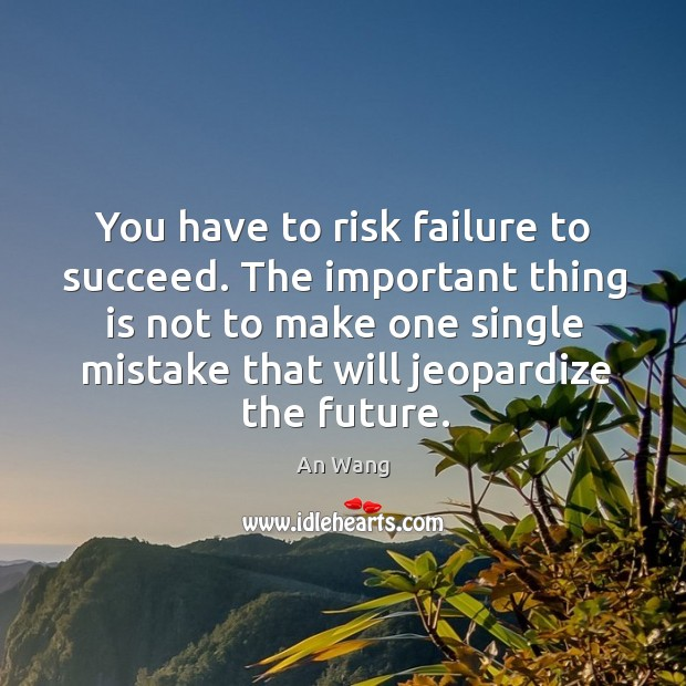 Image, You have to risk failure to succeed. The important thing is not to make one single mistake