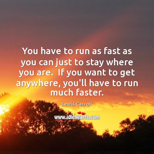 You have to run as fast as you can just to stay Image