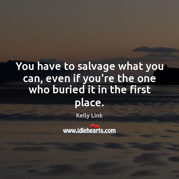 You have to salvage what you can, even if you're the one who buried it in the first place. Kelly Link Picture Quote