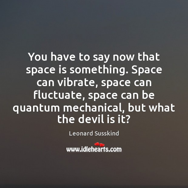 You have to say now that space is something. Space can vibrate, Image