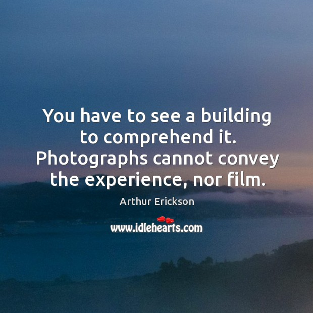 Image, You have to see a building to comprehend it. Photographs cannot convey the experience, nor film.