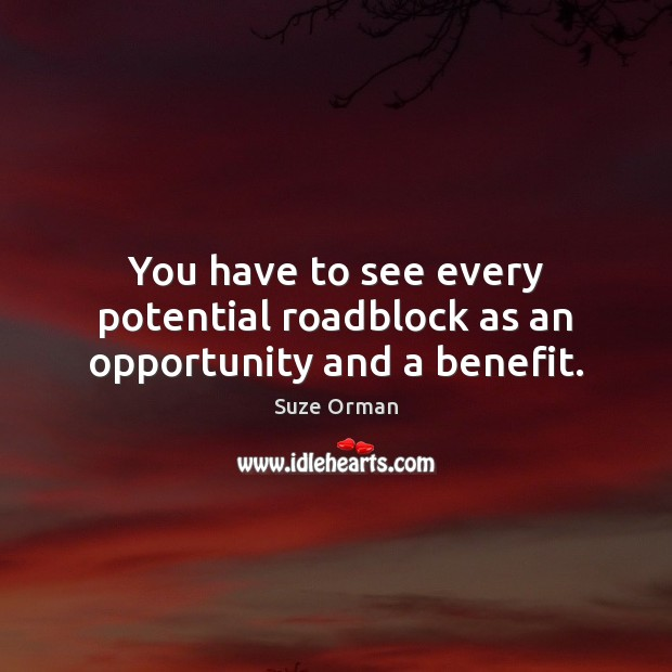 You have to see every potential roadblock as an opportunity and a benefit. Image
