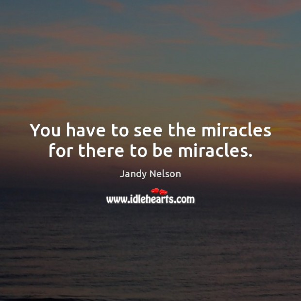 You have to see the miracles for there to be miracles. Jandy Nelson Picture Quote