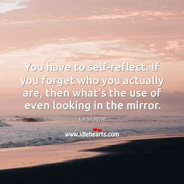 Image, You have to self-reflect. If you forget who you actually are, then
