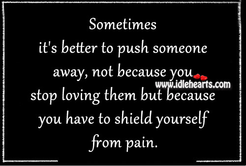 Sometimes It S Better To Push Someone Away Not Because: Sometimes It's Better To Push Someone Away