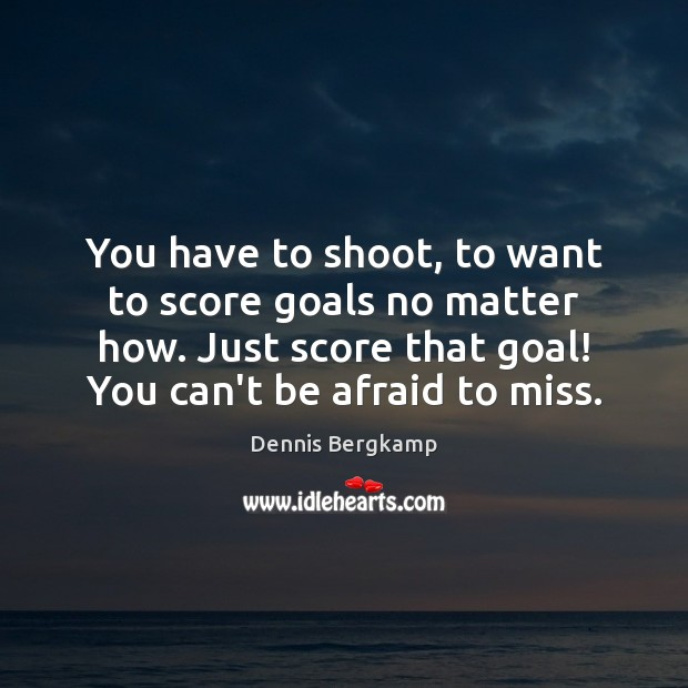 You have to shoot, to want to score goals no matter how. Image