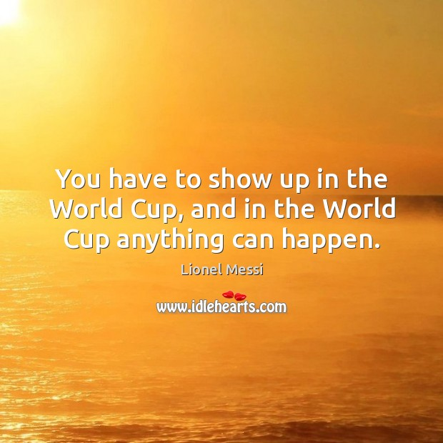 Image, You have to show up in the World Cup, and in the World Cup anything can happen.