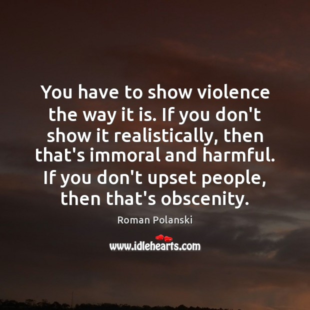 You have to show violence the way it is. If you don't Image