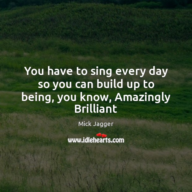 You have to sing every day so you can build up to being, you know, Amazingly Brilliant Mick Jagger Picture Quote