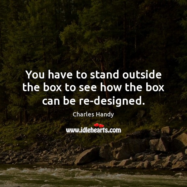 You have to stand outside the box to see how the box can be re-designed. Image