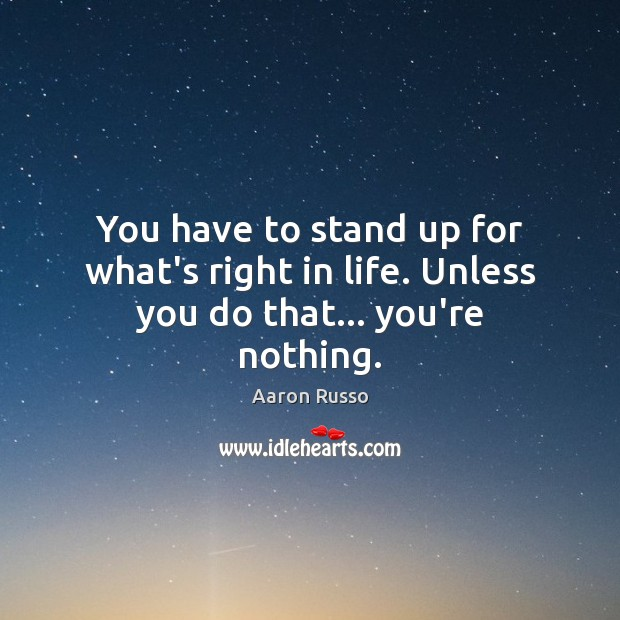 Image, You have to stand up for what's right in life. Unless you do that… you're nothing.