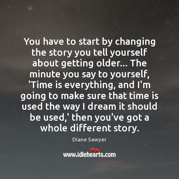 You have to start by changing the story you tell yourself about Diane Sawyer Picture Quote