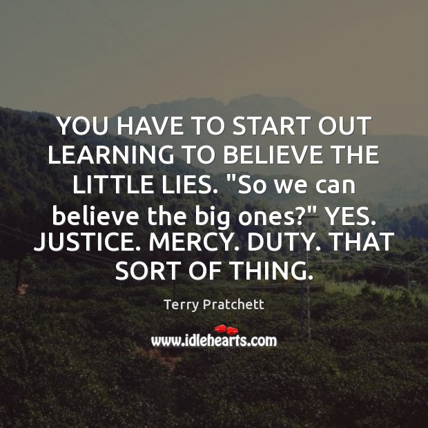 """Image, YOU HAVE TO START OUT LEARNING TO BELIEVE THE LITTLE LIES. """"So"""