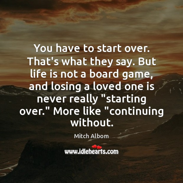 You have to start over. That's what they say. But life is Mitch Albom Picture Quote