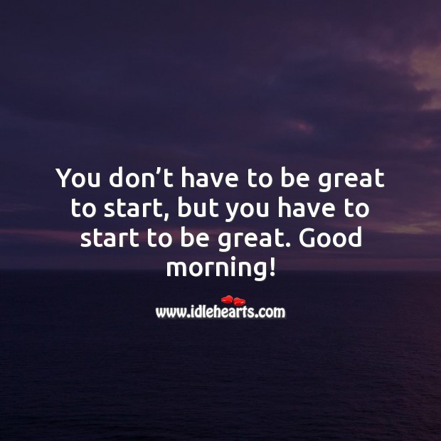 Image, You have to start to be great. Good Morning.
