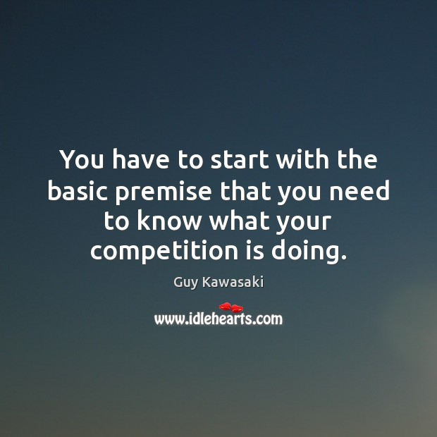 You have to start with the basic premise that you need to Guy Kawasaki Picture Quote