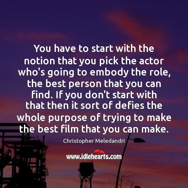 You have to start with the notion that you pick the actor Image