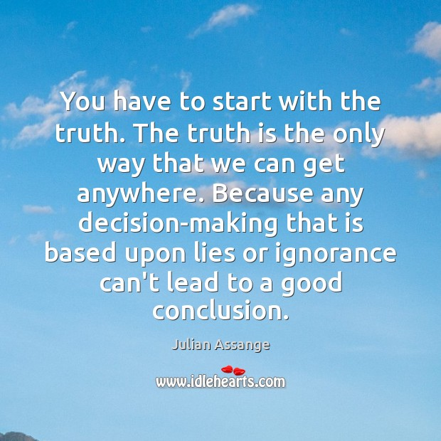 You have to start with the truth. The truth is the only Julian Assange Picture Quote