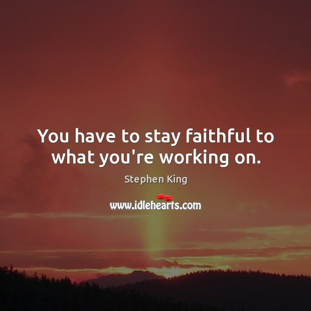 Image about You have to stay faithful to what you're working on.