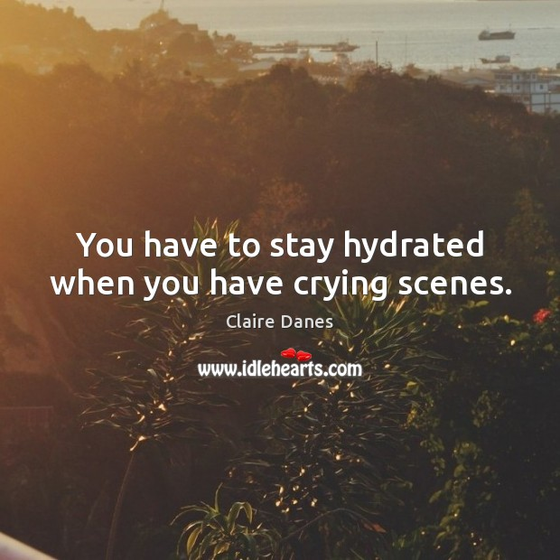 You have to stay hydrated when you have crying scenes. Claire Danes Picture Quote