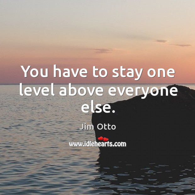 You have to stay one level above everyone else. Image