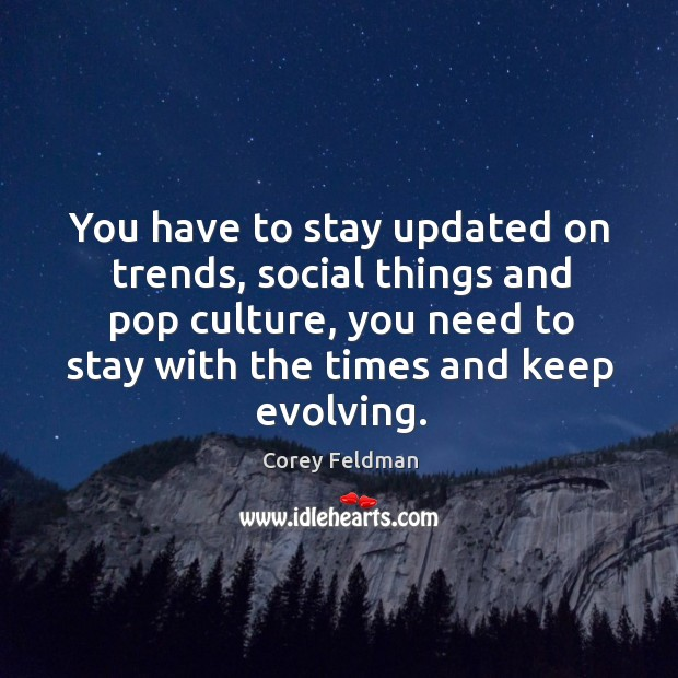 You have to stay updated on trends, social things and pop culture, you need to stay with the times and keep evolving. Corey Feldman Picture Quote