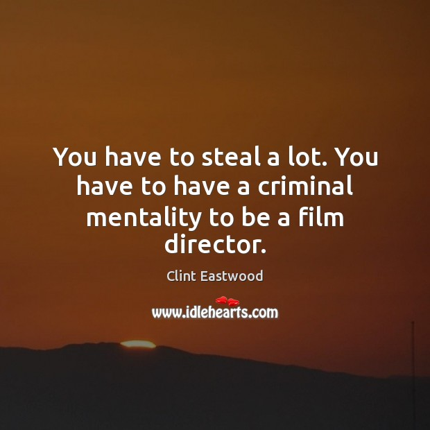 You have to steal a lot. You have to have a criminal mentality to be a film director. Image