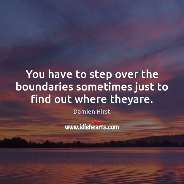 You have to step over the boundaries sometimes just to find out where theyare. Damien Hirst Picture Quote