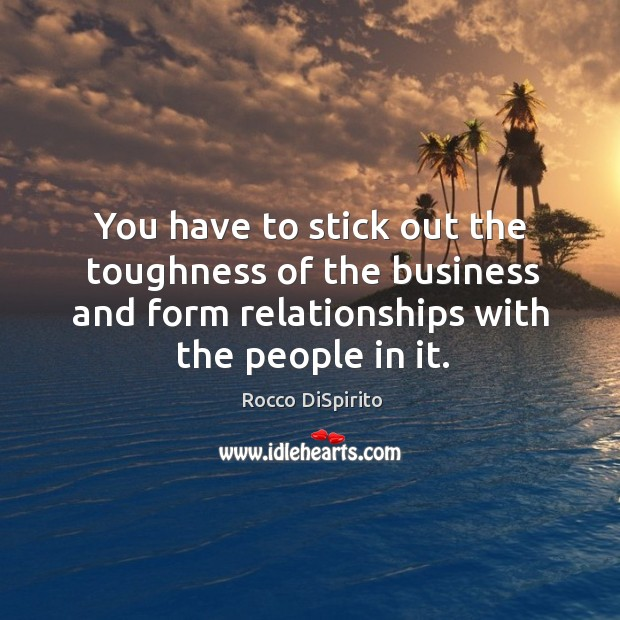 You have to stick out the toughness of the business and form relationships with the people in it. Image