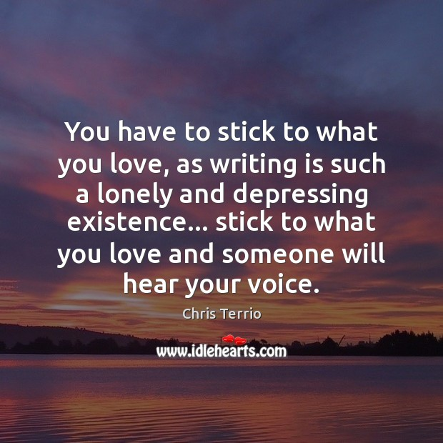You have to stick to what you love, as writing is such Lonely Quotes Image