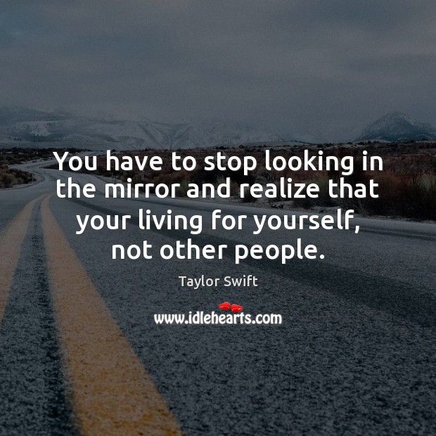You have to stop looking in the mirror and realize that your Image