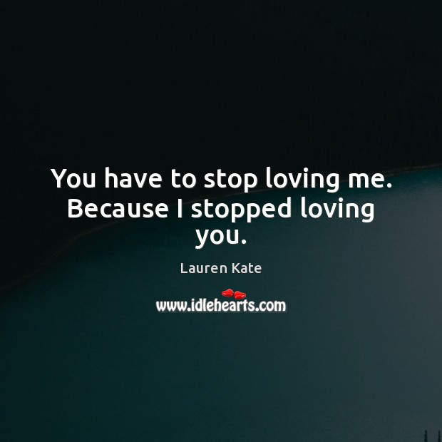 Image, You have to stop loving me. Because I stopped loving you.
