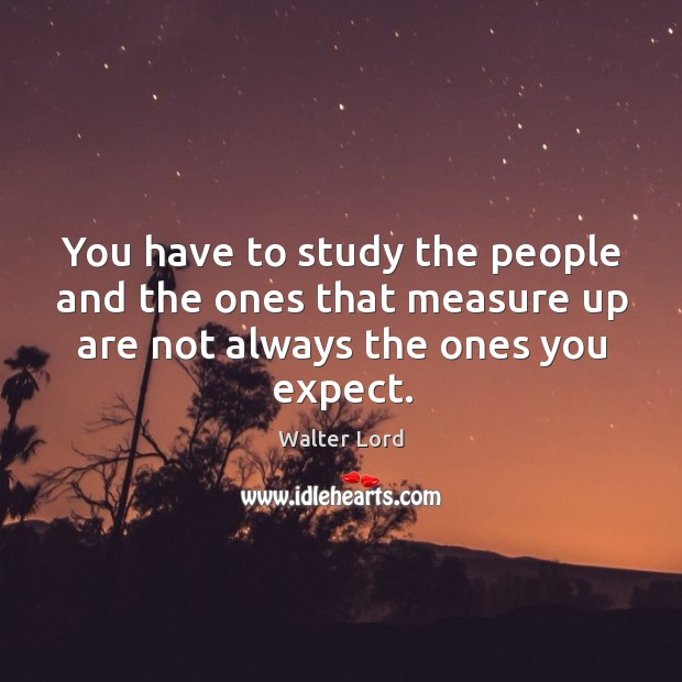 You have to study the people and the ones that measure up are not always the ones you expect. Image