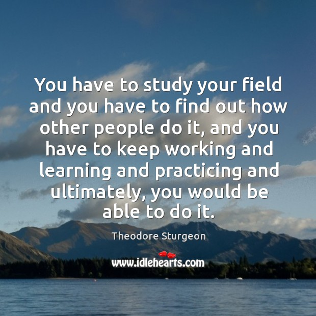 You have to study your field and you have to find out how other people do it Image