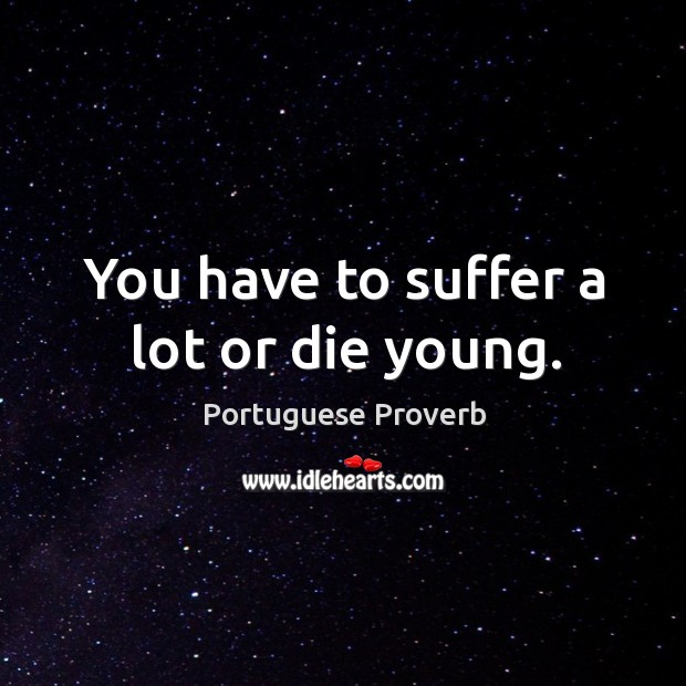 You have to suffer a lot or die young. Image