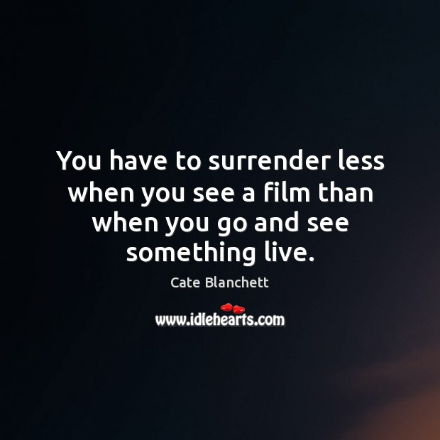 You have to surrender less when you see a film than when you go and see something live. Cate Blanchett Picture Quote