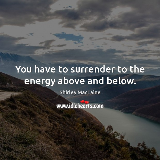 Image, You have to surrender to the energy above and below.