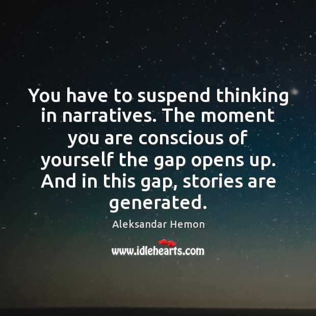 Image, You have to suspend thinking in narratives. The moment you are conscious