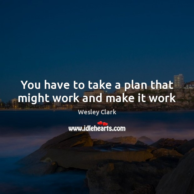 You have to take a plan that might work and make it work Plan Quotes Image