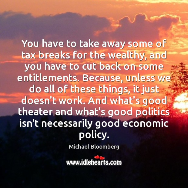 You have to take away some of tax breaks for the wealthy, Michael Bloomberg Picture Quote