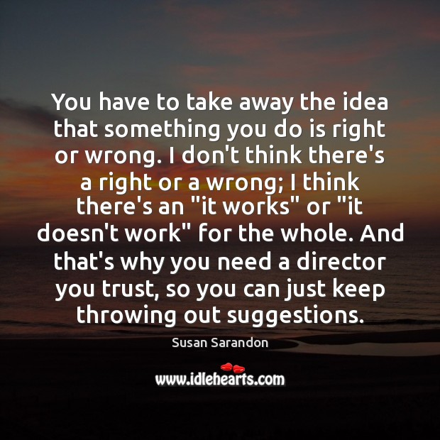 You have to take away the idea that something you do is Susan Sarandon Picture Quote