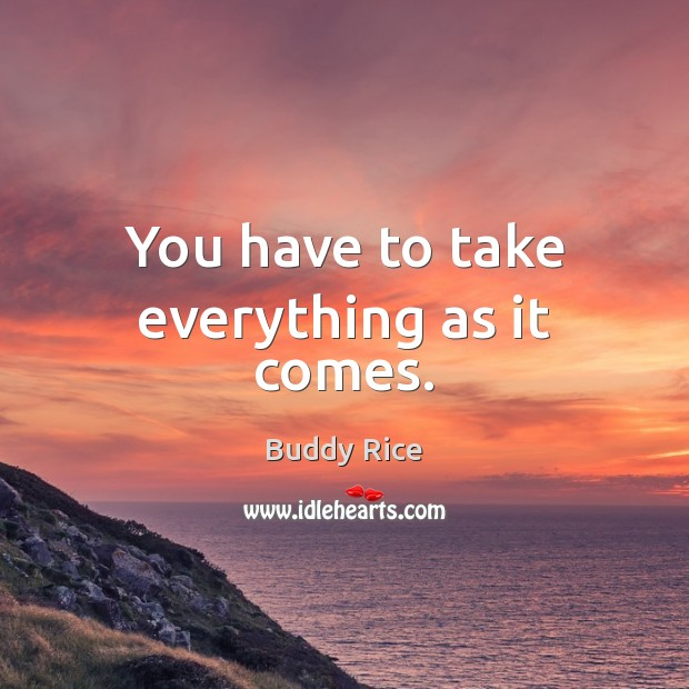 You have to take everything as it comes. Image
