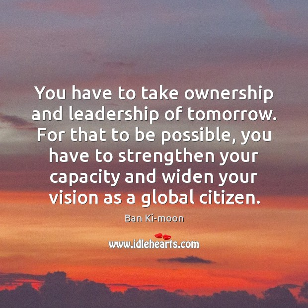 Image, You have to take ownership and leadership of tomorrow. For that to